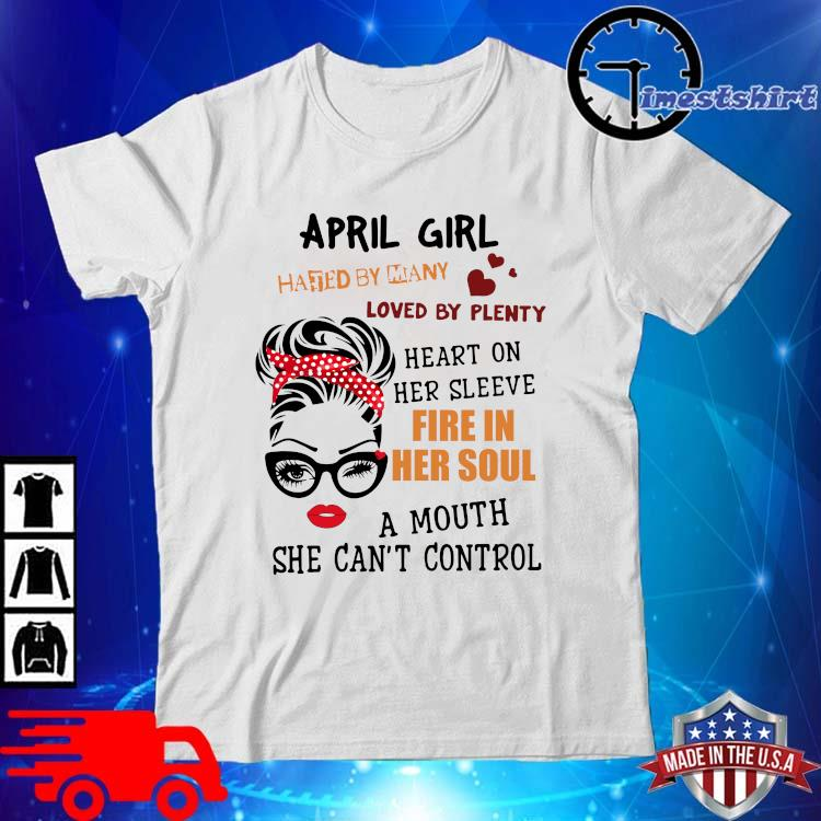 April girl hated by many loved by plenty heart on her sleeve fire in her soul a mou shirt