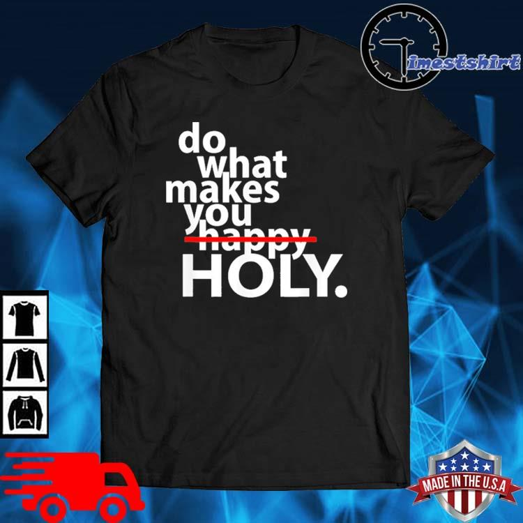 Do what makes happy holy shirt
