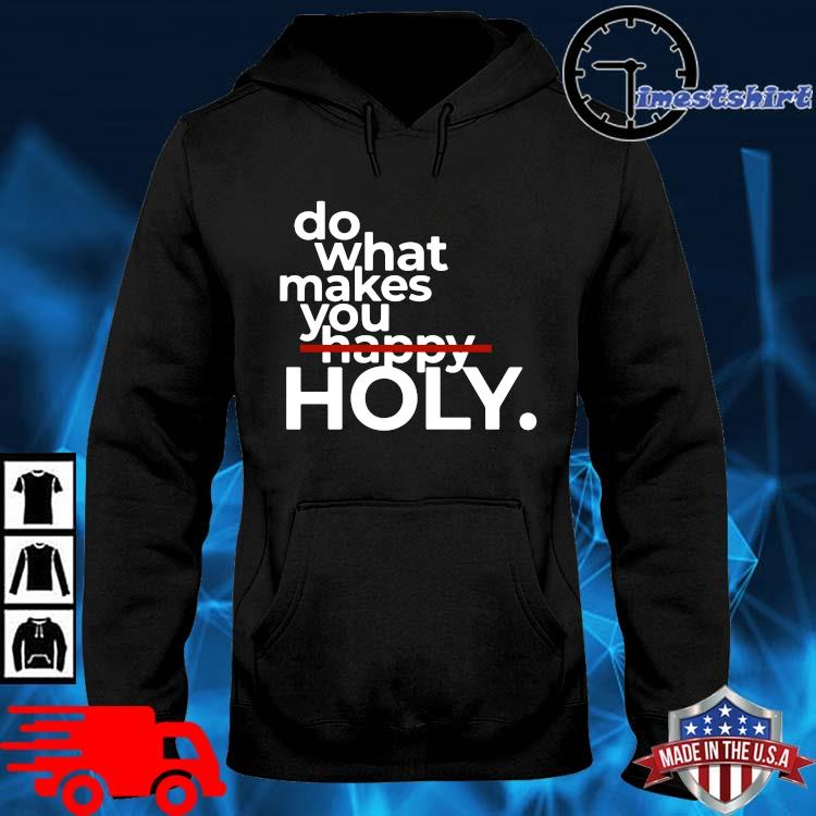 Do What Makes You Happy Holy Shirt hoodie den