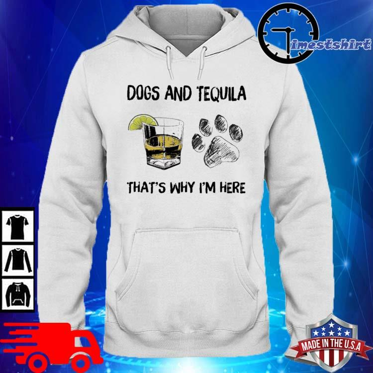 Dogs and tequila that's why I'm here hoodie trang