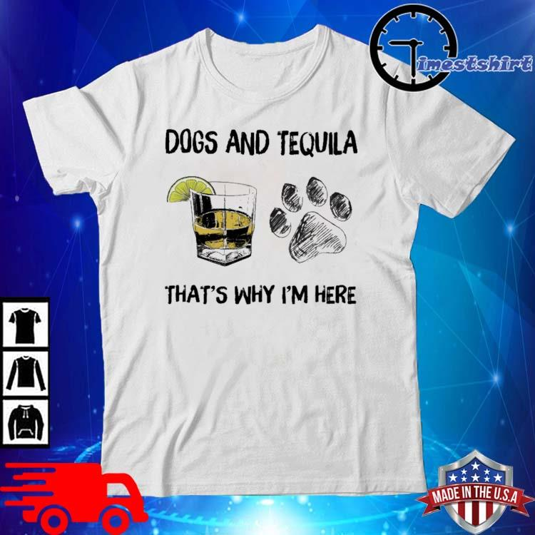 Dogs and tequila that's why I'm here shirt
