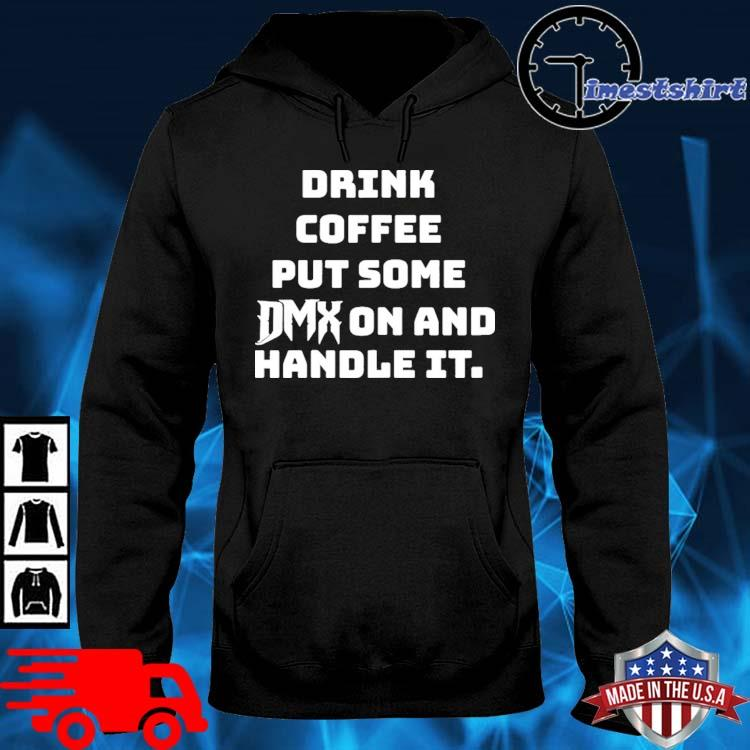 Drink Some Coffee Put Some Dmx On And Handle It Shirt hoodie den
