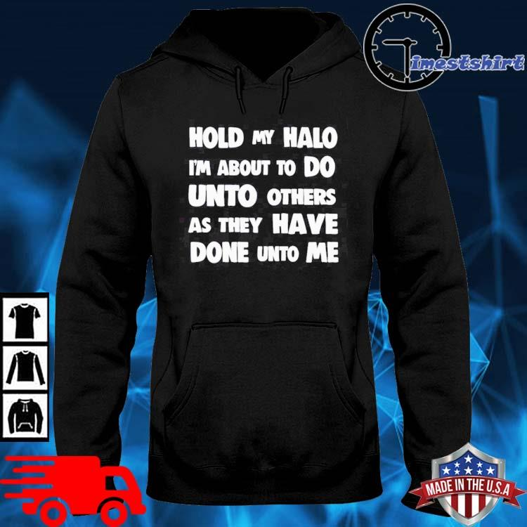 Hold my halo I'm about to do unto others as they have done unto Me hoodie den