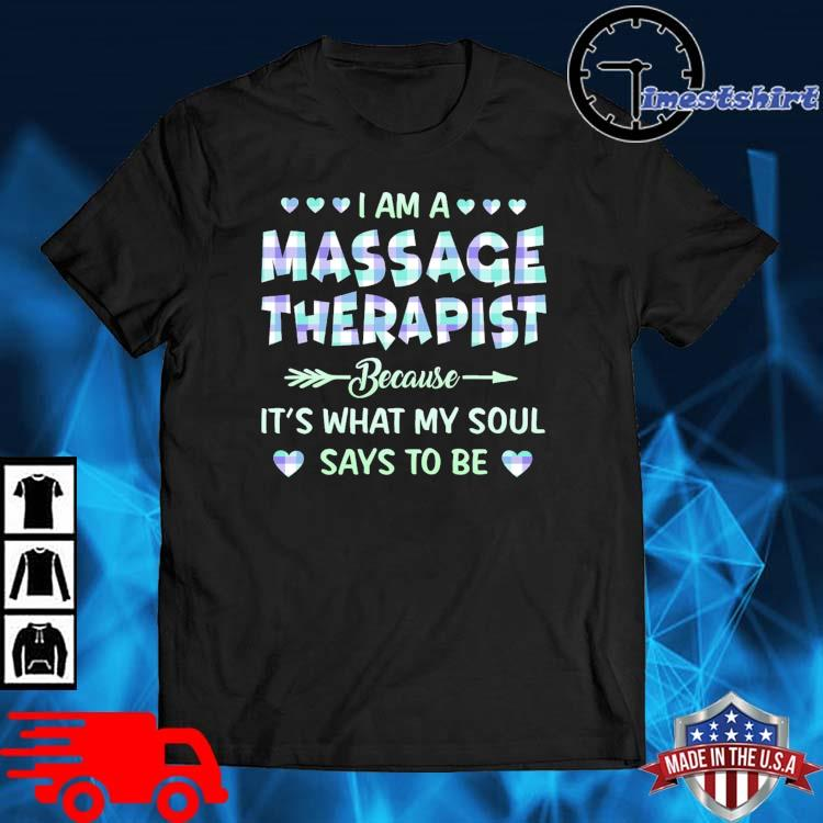 I am a massage therapist because it's what my soul says to be shirt