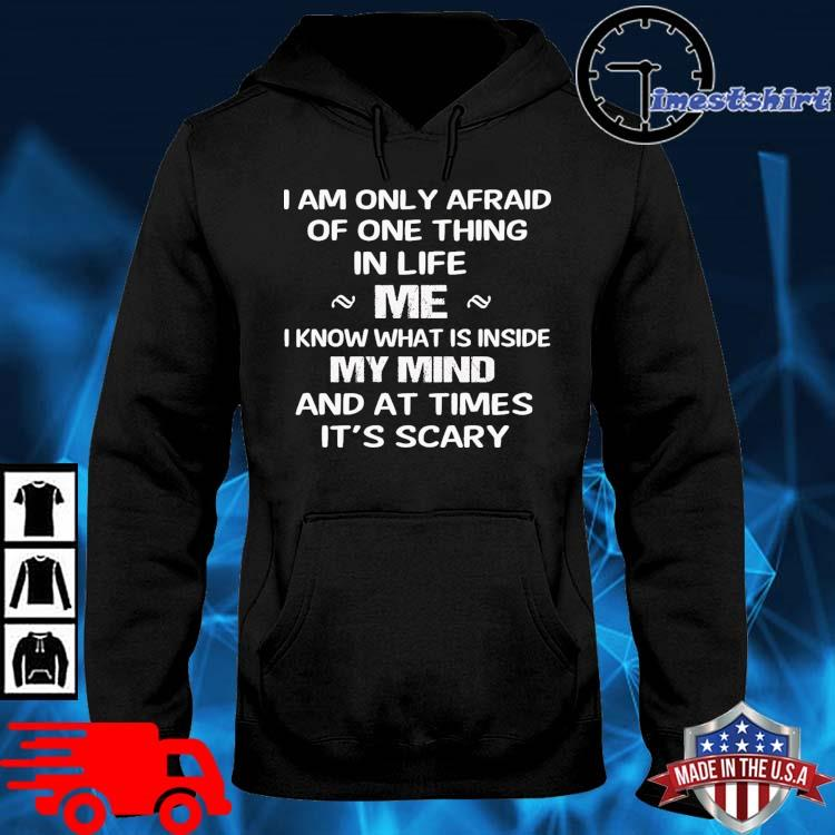 I am only afraid of one thing in life Me I know what is inside my mind hoodie den