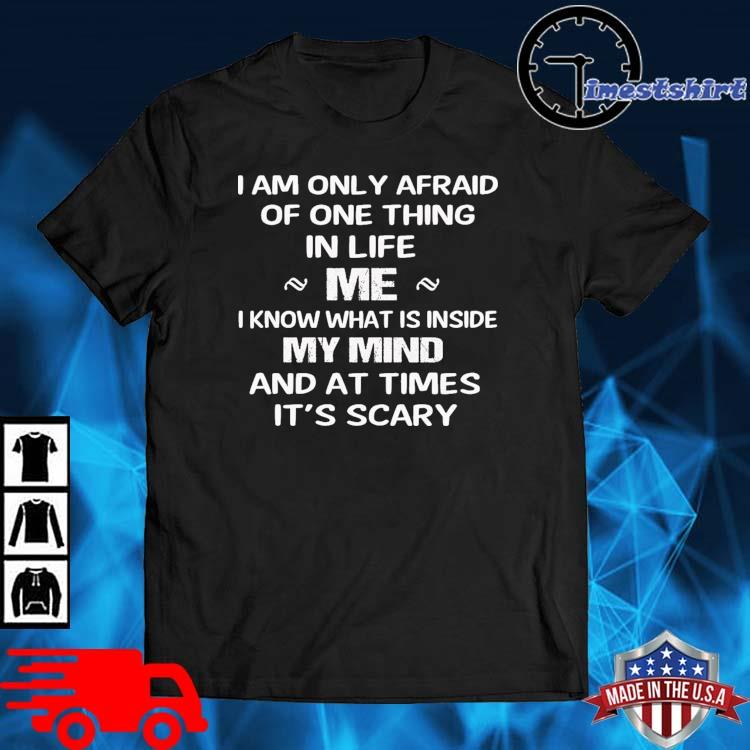 I am only afraid of one thing in life Me I know what is inside my mind shirt