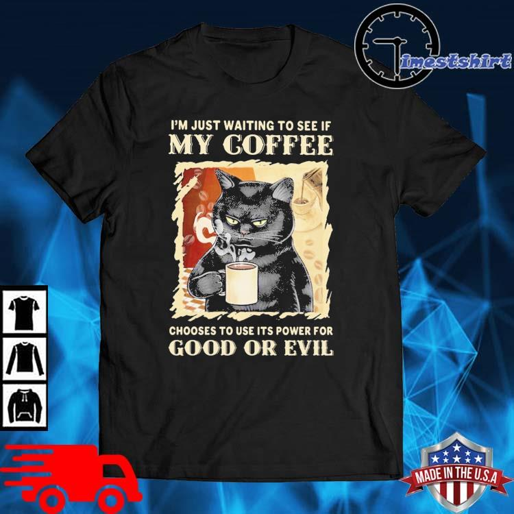 Black cat I'm just waiting to see if my coffee choose to use its power for good or evil shirt
