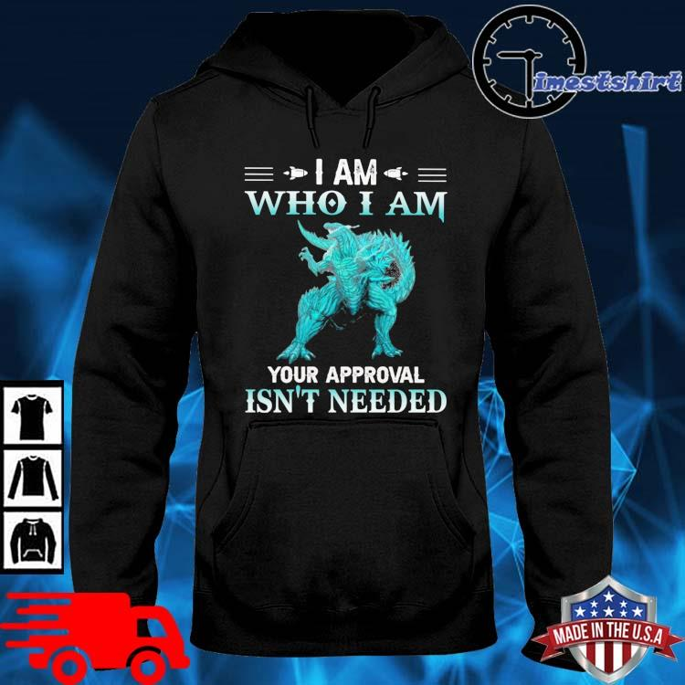 Godzilla I am who I am your approval isn't needed hoodie den