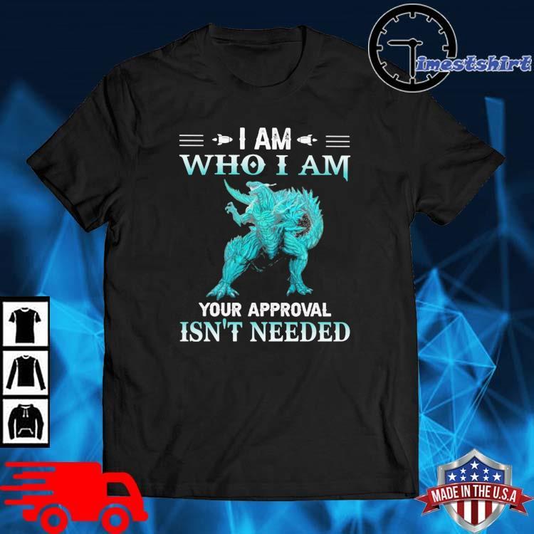 Godzilla I am who I am your approval isn't needed shirt