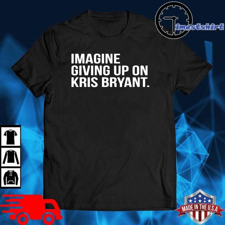 Imagine giving up on kris bryant shirt