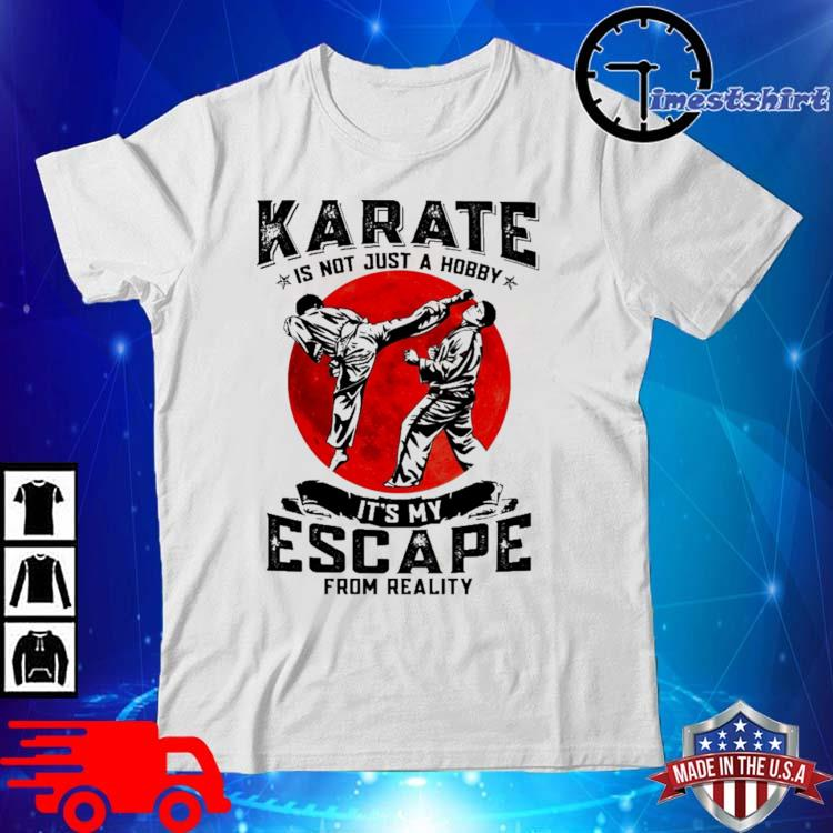 Karate is not just a hobby it's my escape from reality shirt