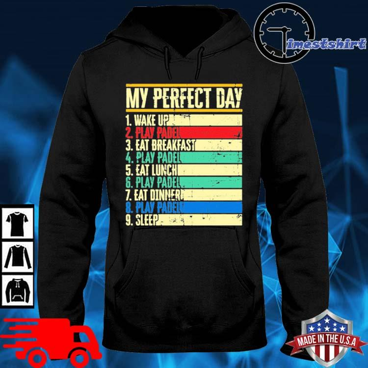 My Perfect Day Wake Up Play Padel Eat Breakfast Play Padel Eat Lunch Shirt hoodie den