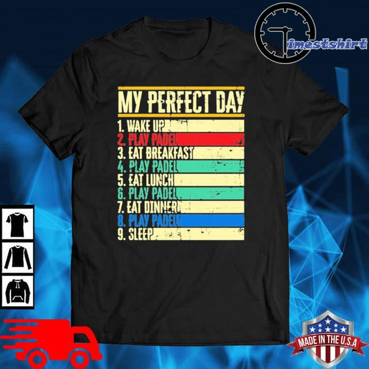 My Perfect Day Wake Up Play Padel Eat Breakfast Play Padel Eat Lunch Shirt