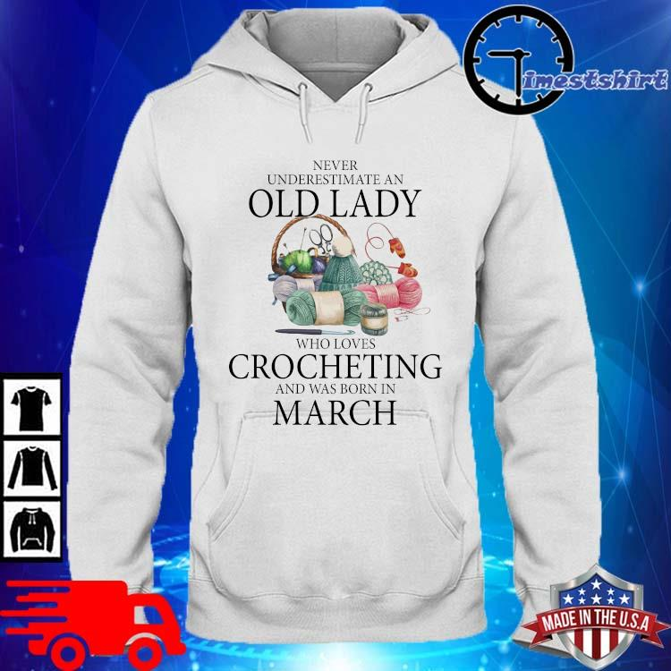 Never Underestimate An Old Lady Who Loves Crocheting And Was Born In March Shirt hoodie trang