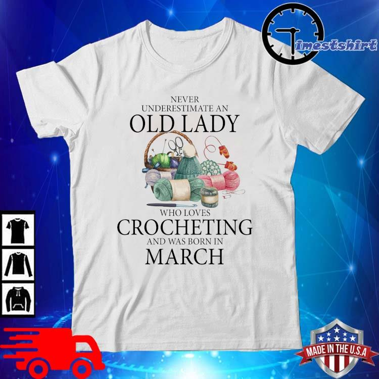 Never Underestimate An Old Lady Who Loves Crocheting And Was Born In March Shirt