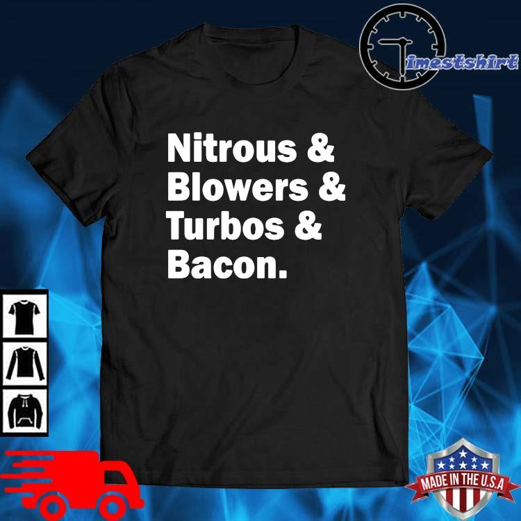 Nitrous and blowers and turbos and bacon shirt