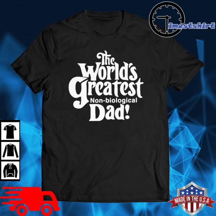 The World's Greatest Non-biological Dad Shirt