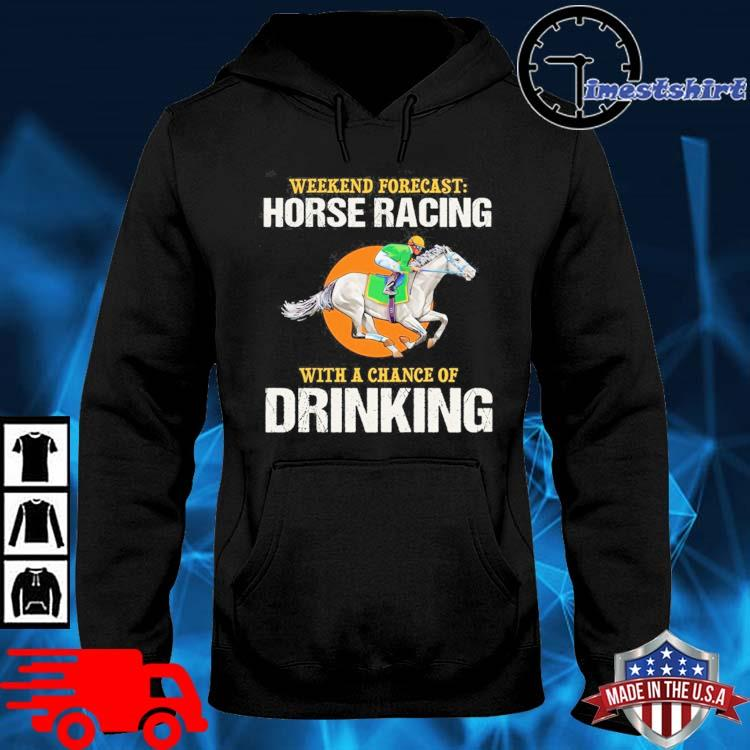 Weekend forecast horse racing with a chance of drinking hoodie den