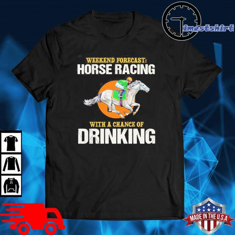 Weekend forecast horse racing with a chance of drinking shirt
